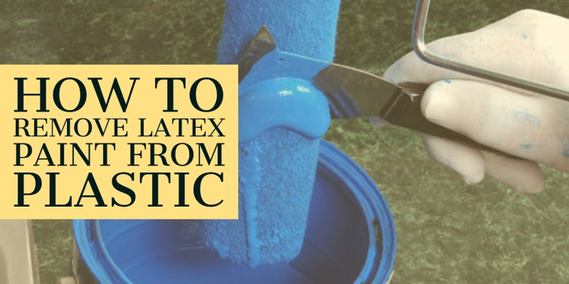 How to remove latex paint from plastic