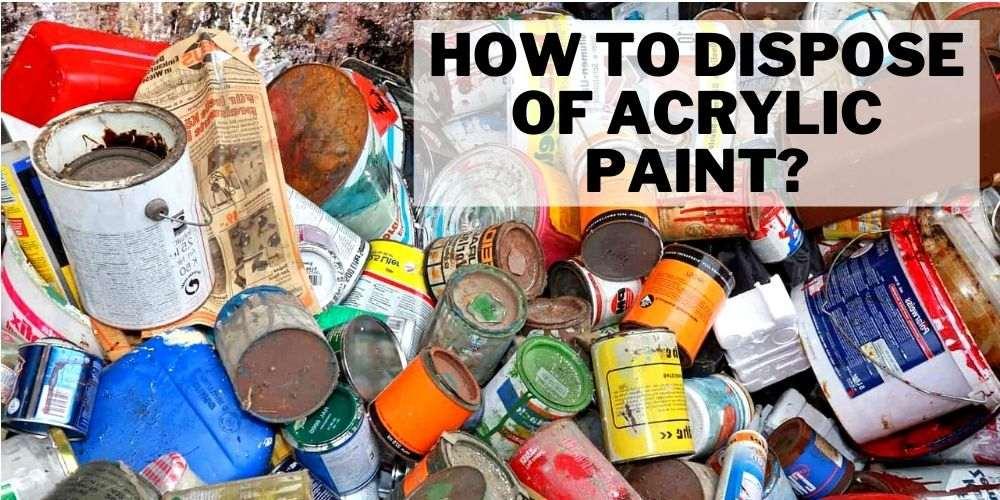disposing acrylic paints correctly